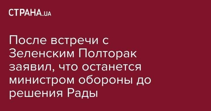 После встречи с Зеленским Полторак заявил, что останется министром обороны до решения Рады