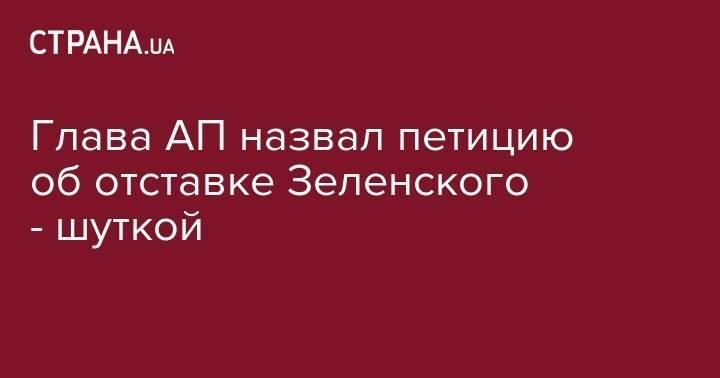 Глава АП назвал петицию об отставке Зеленского - шуткой