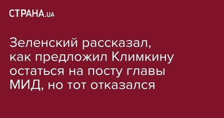 Зеленский рассказал, как предложил Климкину остаться на посту главы МИД, но тот отказался