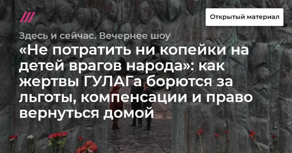 «Не потратить ни копейки на детей врагов народа»: как жертвы ГУЛАГа борются за льготы, компенсации и право вернуться домой