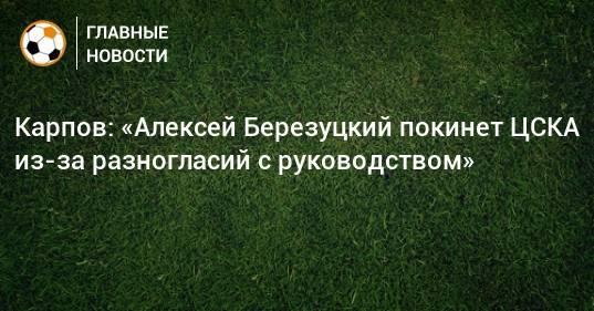 Карпов: «Алексей Березуцкий покинет ЦСКА из-за разногласий с руководством»