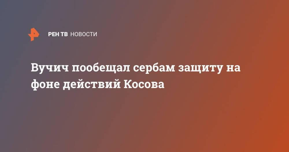 Вучич пообещал сербам защиту на фоне действий Косова