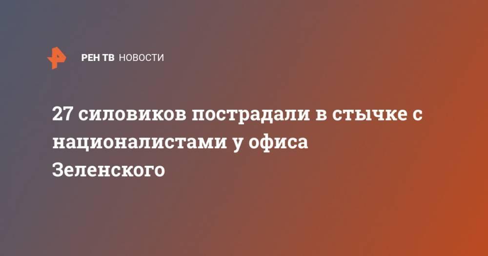 27 силовиков пострадали в стычке с националистами у офиса Зеленского