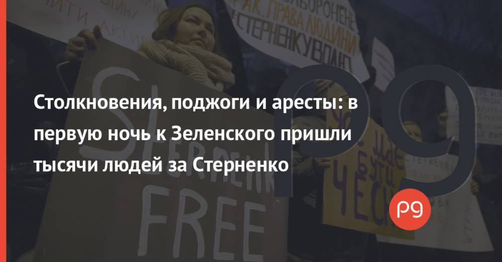 Столкновения, поджоги и аресты: в первую ночь к Зеленского пришли тысячи людей за Стерненко