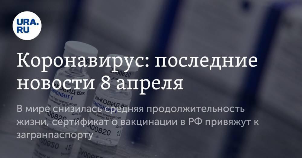 Коронавирус: последние новости 8 апреля. В мире снизилась средняя продолжительность жизни, сертификат о вакцинации в РФ привяжут к загранпаспорту