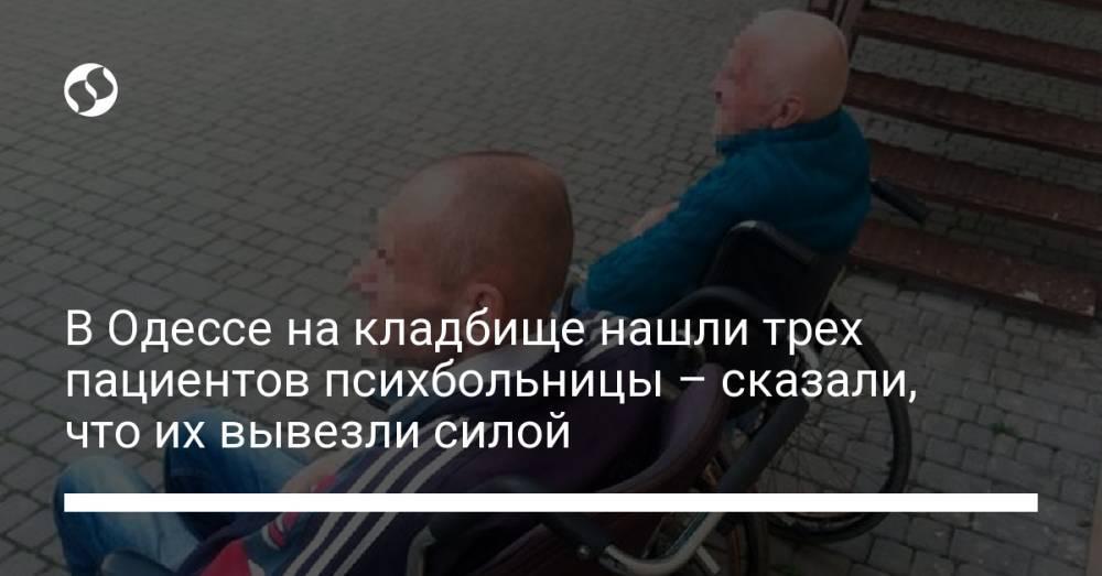 В Одессе на кладбище нашли трех пациентов психбольницы: заявили, что их туда вывезли силой