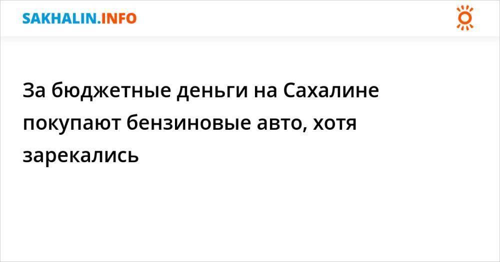 За бюджетные деньги на Сахалине покупают бензиновые авто, хотя зарекались