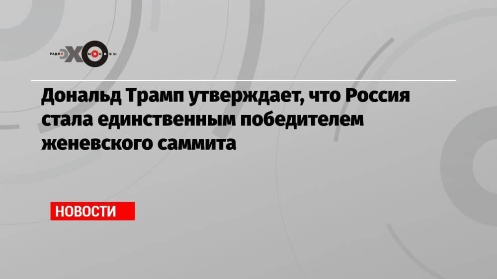 Дональд Трамп утверждает, что Россия стала единственным победителем женевского саммита