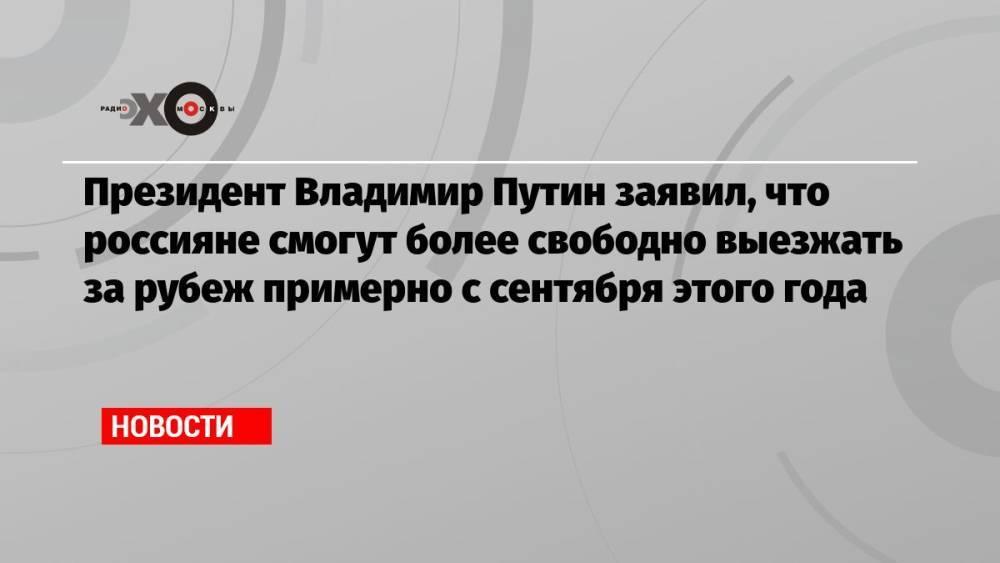 Президент Владимир Путин заявил, что россияне смогут более свободно выезжать за рубеж примерно с сентября этого года