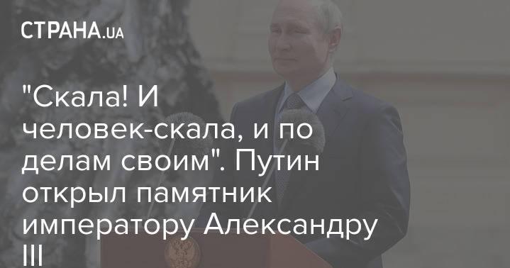 """""""Скала! И человек-скала, и по делам своим"""". Путин открыл памятник императору Александру III"""