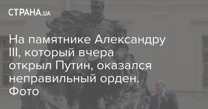 На памятнике Александру III, который вчера открыл Путин, оказался неправильный орден. Фото