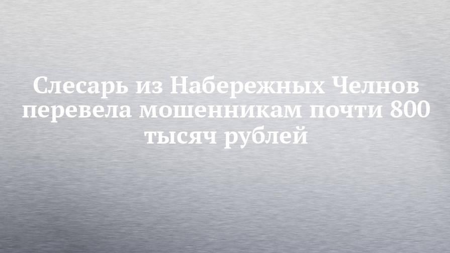 Слесарь из Набережных Челнов перевела мошенникам почти 800 тысяч рублей
