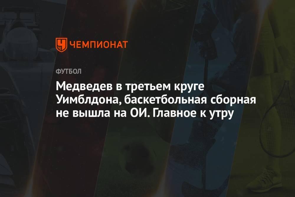 Медведев в третьем круге Уимблдона, баскетбольная сборная не вышла на ОИ. Главное к утру