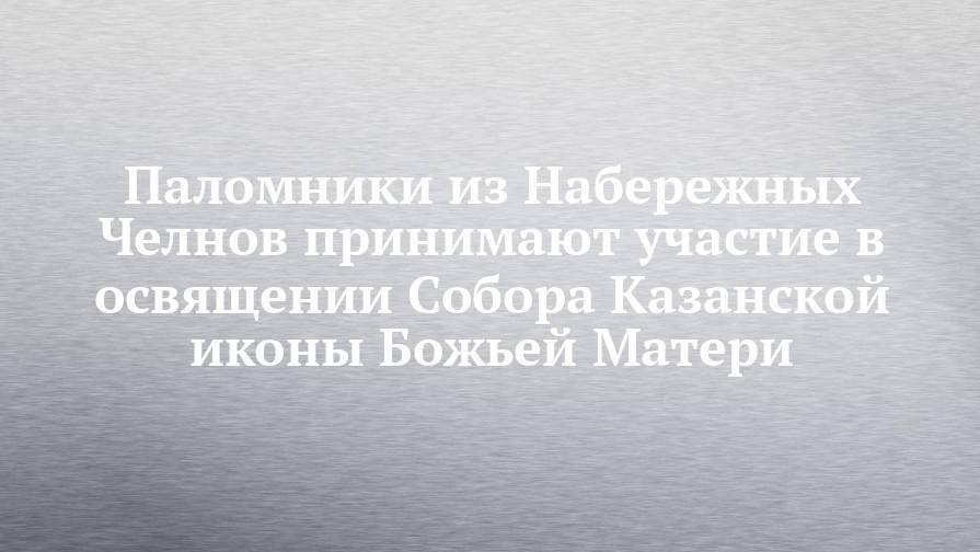 Паломники из Набережных Челнов принимают участие в освящении Собора Казанской иконы Божьей Матери