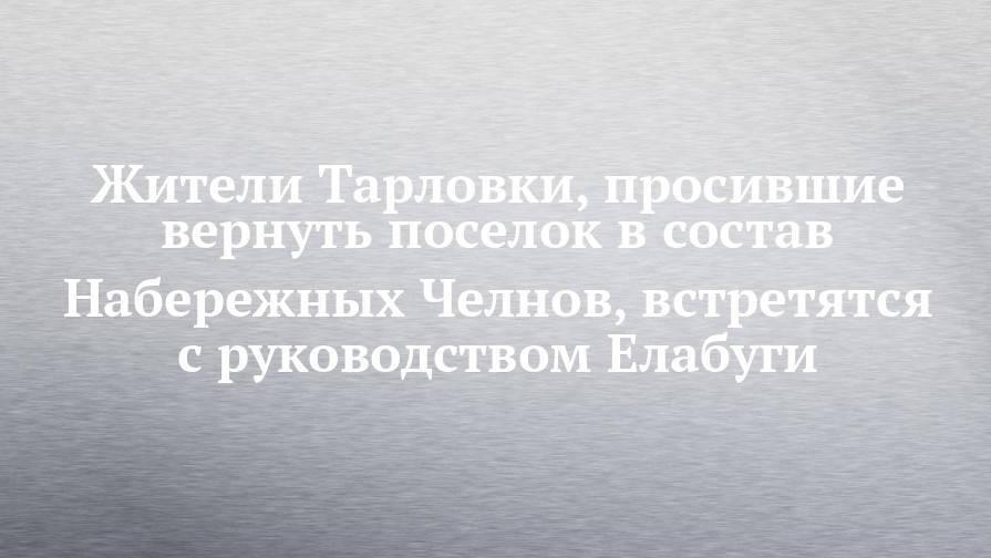 Жители Тарловки, просившие вернуть поселок в состав Набережных Челнов, встретятся с руководством Елабуги