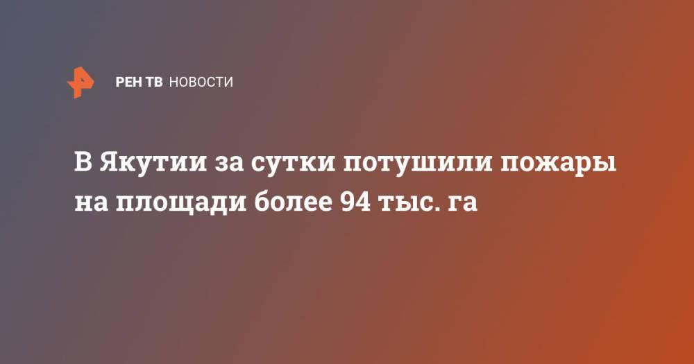 В Якутии за сутки потушили пожары на площади более 94 тыс. га