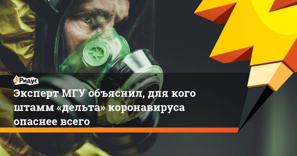 Эксперт МГУ объяснил, для кого штамм «дельта» коронавируса опаснее всего