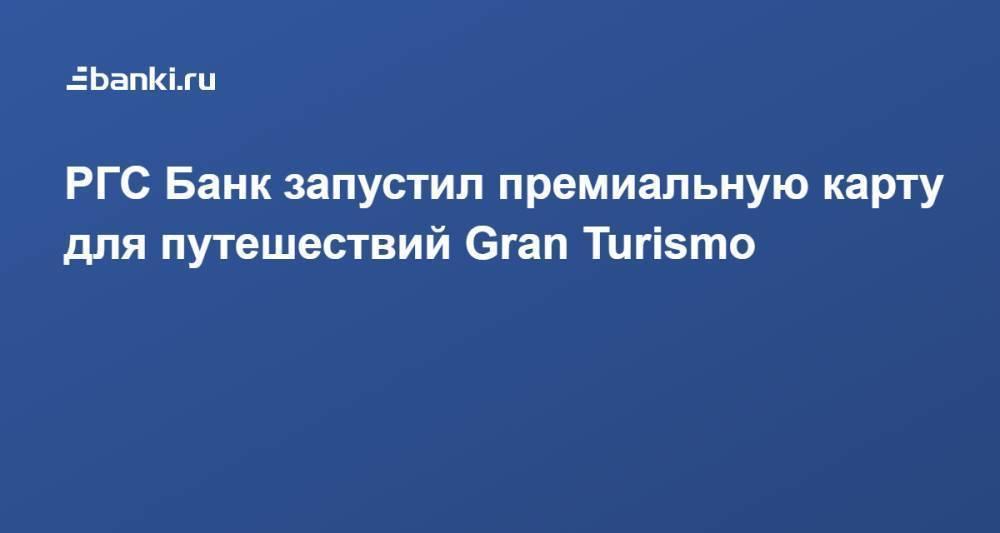 РГС Банк запустил премиальную карту для путешествий Gran Turismo