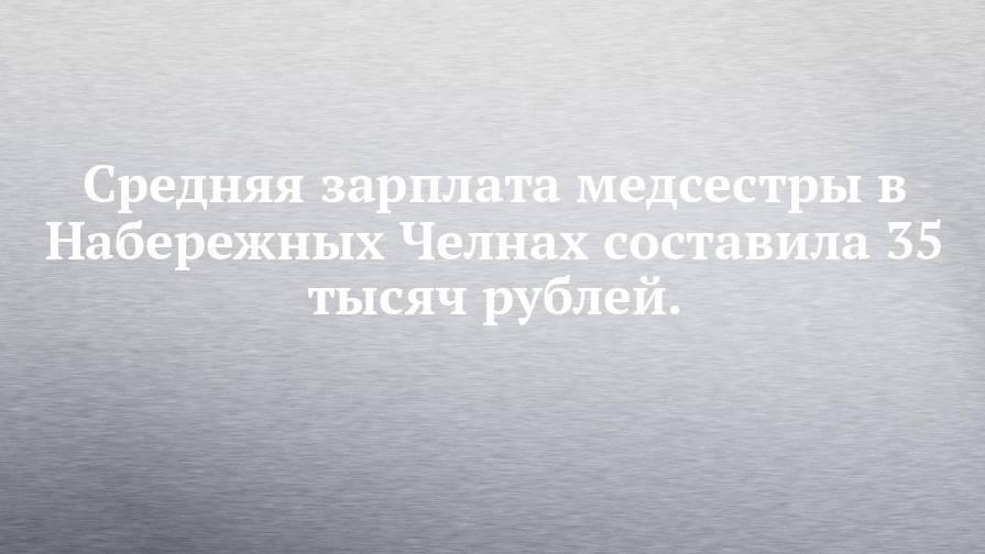 Средняя зарплата медсестры в Набережных Челнах составила 35 тысяч рублей.