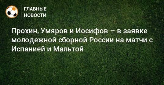 Прохин, Умяров и Иосифов – в заявке молодежной сборной России на матчи с Испанией и Мальтой
