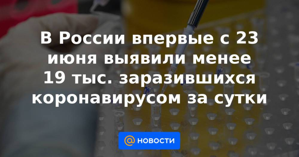 В России впервые с 23 июня выявили менее 19 тыс. заразившихся коронавирусом за сутки