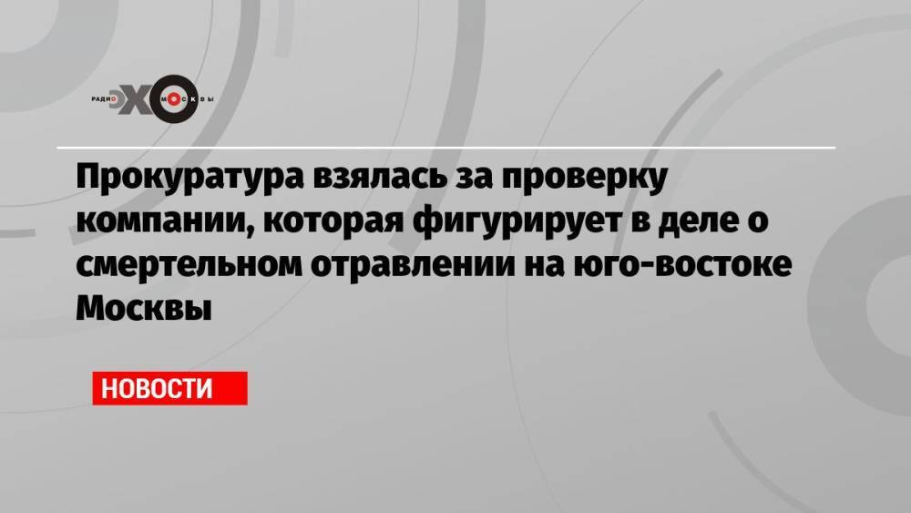 Прокуратура взялась за проверку компании, которая фигурирует в деле о смертельном отравлении на юго-востоке Москвы