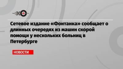 Сетевое издание «Фонтанка» сообщает о длинных очередях из машин скорой помощи у нескольких больниц в Петербурге