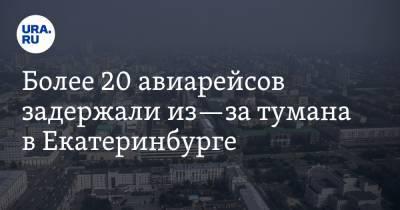 Более 20 авиарейсов задержали из—за тумана в Екатеринбурге