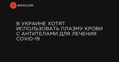 В Украине хотят использовать плазму крови с антителами для лечения COVID-19