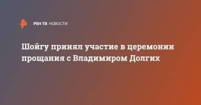Шойгу принял участие в церемонии прощания с Владимиром Долгих
