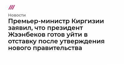 Премьер-министр Киргизии заявил, что президент Жээнбеков готов уйти в отставку после утверждения нового правительства