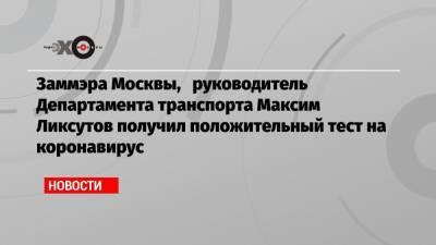 Заммэра Москвы, руководитель Департамента транспорта Максим Ликсутов получил положительный тест на коронавирус
