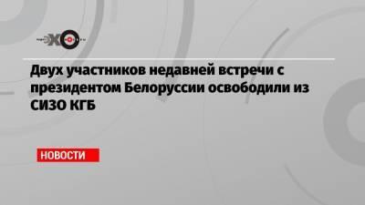 Двух участников недавней встречи с президентом Белоруссии освободили из СИЗО КГБ