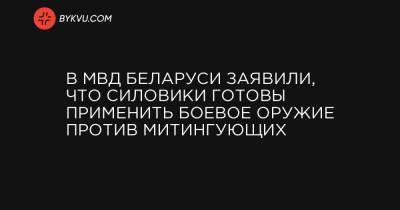 В МВД Беларуси заявили, что силовики готовы применить боевое оружие против митингующих