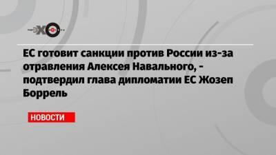 ЕС готовит санкции против России из-за отравления Алексея Навального, — подтвердил глава дипломатии ЕС Жозеп Боррель