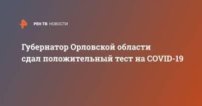 Губернатор Орловской области сдал положительный тест на COVID-19