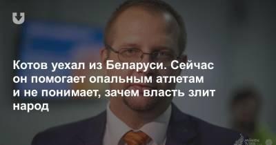 Котов уехал из Беларуси. Сейчас он помогает опальным атлетам и не понимает, зачем власть злит народ