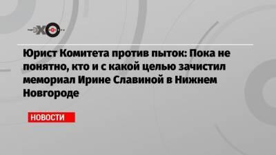 Юрист Комитета против пыток: Пока не понятно, кто и с какой целью зачистил мемориал Ирине Славиной в Нижнем Новгороде