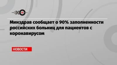 Минздрав сообщает о 90% заполненности российских больниц для пациентов с коронавирусом