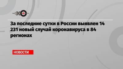 За последние сутки в России выявлен 14 231 новый случай коронавируса в 84 регионах