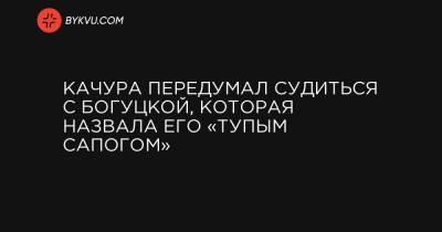 Качура передумал судиться с Богуцкой, которая назвала его «тупым сапогом»