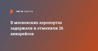 В московских аэропортах задержали и отменили 26 авиарейсов