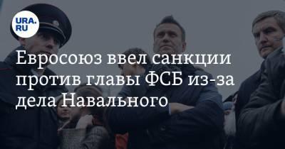 Евросоюз ввел санкции против главы ФСБ из-за дела Навального