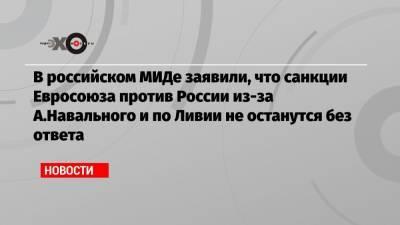 В российском МИДе заявили, что санкции Евросоюза против России из-за А.Навального и по Ливии не останутся без ответа