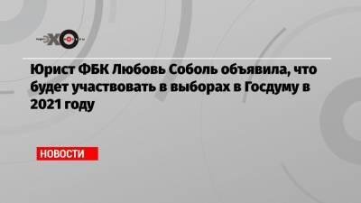 Юрист ФБК Любовь Соболь объявила, что будет участвовать в выборах в Госдуму в 2021 году