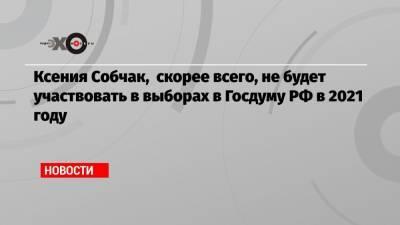 Ксения Собчак, скорее всего, не будет участвовать в выборах в Госдуму РФ в 2021 году