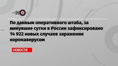По данным оперативного штаба, за минувшие сутки в России зафиксировано 14 922 новых случаев заражения коронавирусом