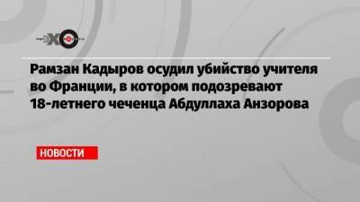 Рамзан Кадыров осудил убийство учителя во Франции, в котором подозревают 18-летнего чеченца Абдуллаха Анзорова