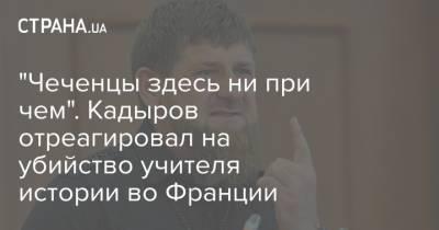 """""""Чеченцы здесь ни при чем"""". Кадыров отреагировал на убийство учителя истории во Франции"""