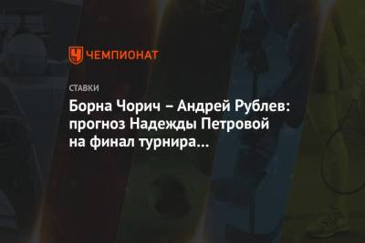 Борна Чорич – Андрей Рублев: прогноз Надежды Петровой на финал турнира в Санкт-Петербурге